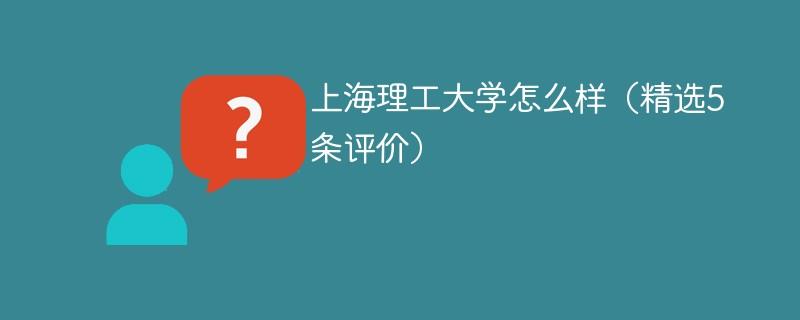 上海理工大学怎么样(精选5条评价)