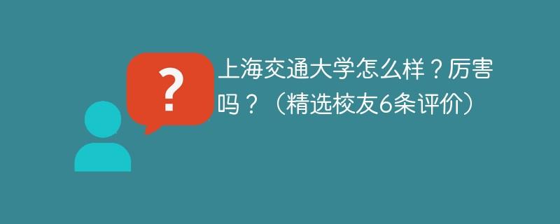 上海交通大学怎么样?厉害吗?(精选校友6条评价)