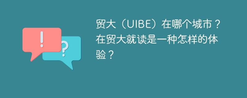 贸大(UIBE)在哪个城市?在贸大就读是一种怎样的体验?