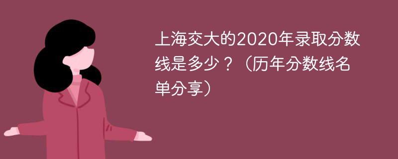 上海交大的2020年录取分数线是多少?(历年分数线名单分享)