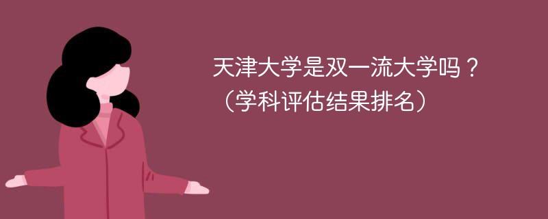 天津大学是双一流大学吗?(学科评估结果排名)