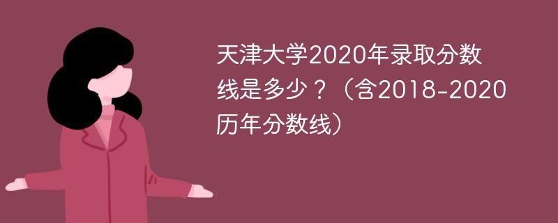 天津大学2020年录取分数线是多少?(含2018-2020历年分数线)