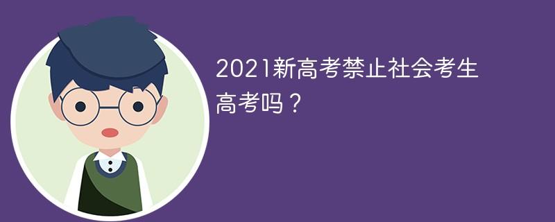 2021新高考禁止社会考生高考吗?