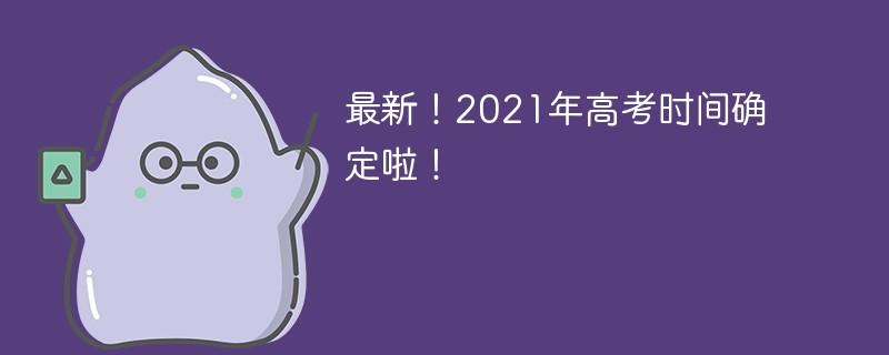 最新!2021年高考时间确定啦!