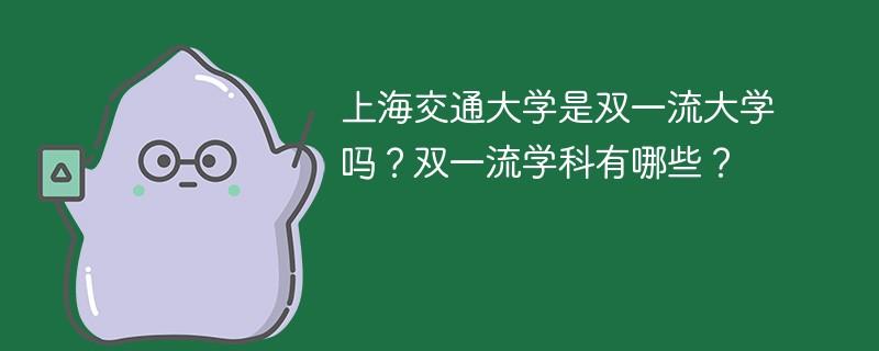 上海交通大学是双一流大学吗?双一流学科有哪些?
