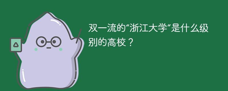 """双一流的""""浙江大学""""是什么级别的高校?"""