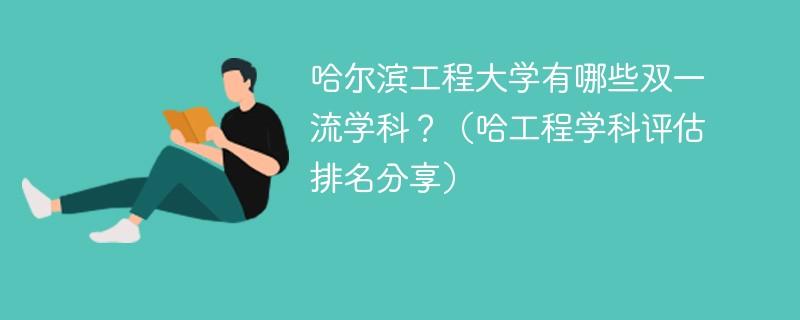哈尔滨工程大学有哪些双一流学科?(哈工程学科评估排名分享)
