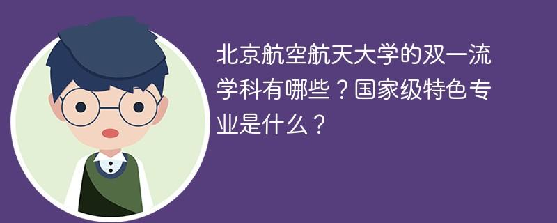 北京航空航天大学的双一流学科有哪些?国家级特色专业是什么?