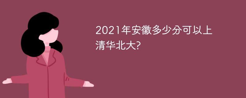 2021年安徽多少分可以上清华北大?