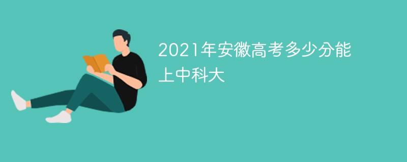 2021年安徽高考多少分能上中科大