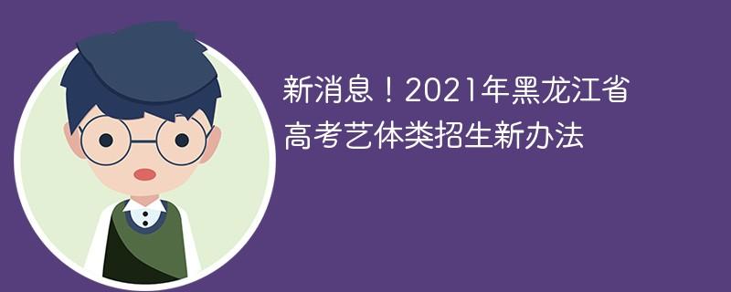 新消息!2021年黑龙江省高考艺体类招生新办法