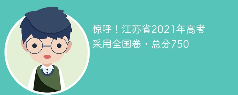 重磅!江苏省2021年高考采用全国卷,总分750