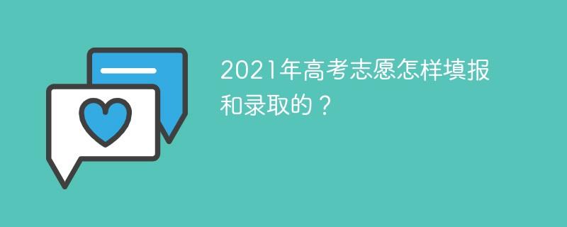 2021年高考志愿是怎样填报和录取的?