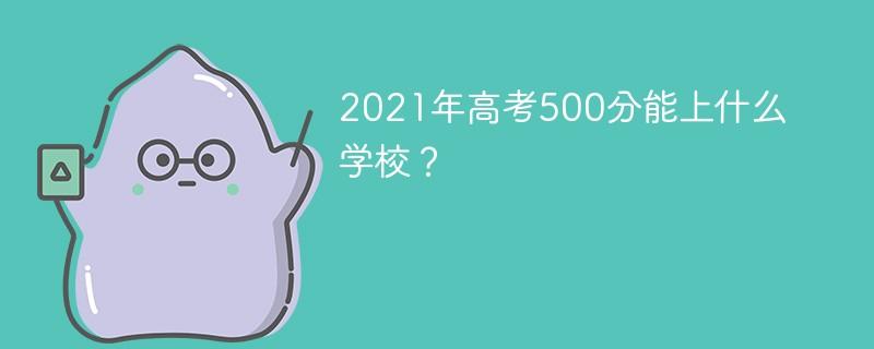 2021年高考500分能上什么学校?