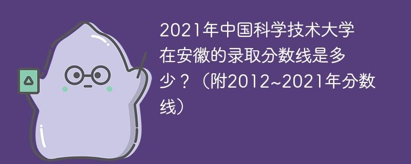 2021年中国科学技术大学在安徽的录取分数线是多少?(附2012~2021年分数线)