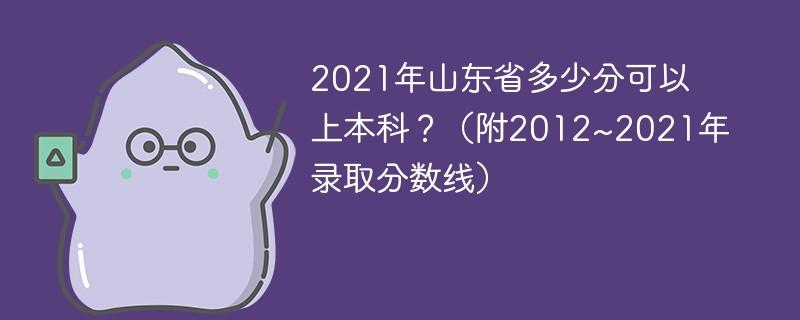 2021年山东省多少分可以上本科?(附2012~2021年录取分数线)