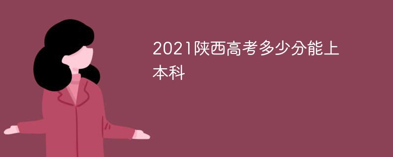 2021陕西高考多少分能上本科