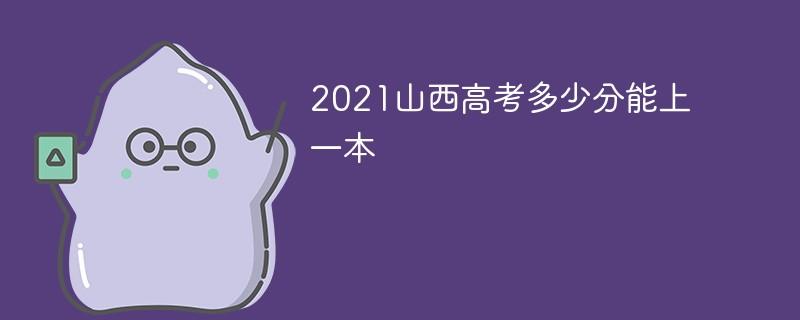 2021山西高考多少分能上一本