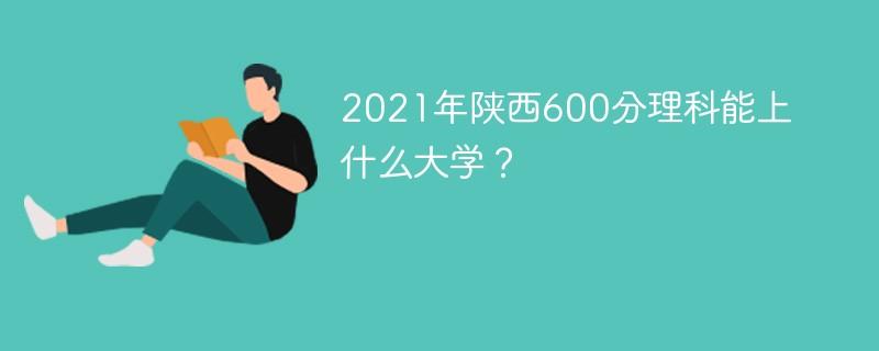 2021年陕西600分理科能上什么大学?