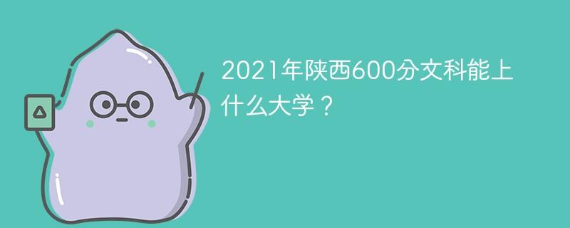 2021年陕西600分文科能上什么大学?