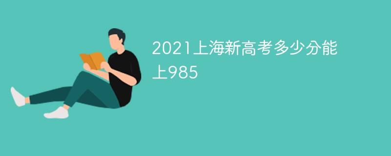 2021上海新高考多少分能上985