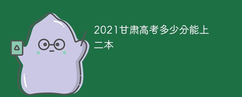 2021甘肃高考多少分能上二本