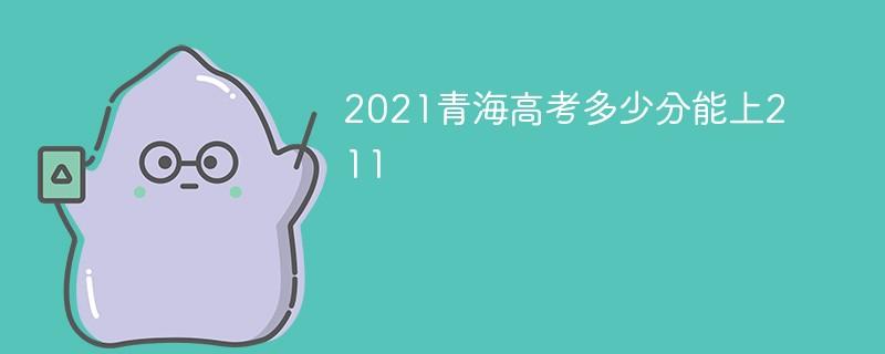 2021青海高考多少分能上211