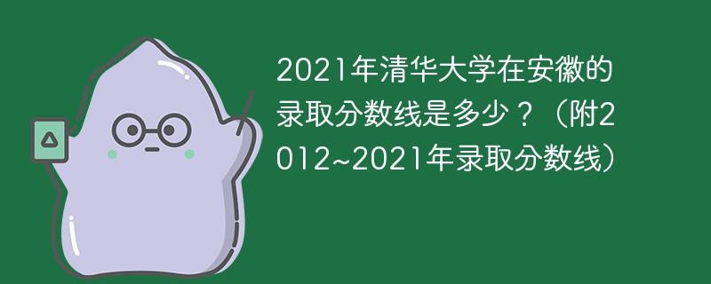 2021年清华大学在安徽的录取分数线是多少?(附2012~2021年录取分数线)