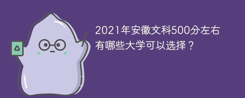 2021年安徽文科500分左右有哪些大学可以选择?