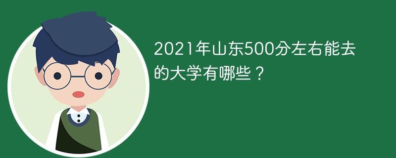 2021年山东500分左右能去的大学有哪些?