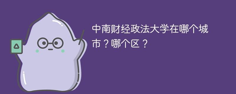 中南财经政法大学在哪个城市?哪个区?