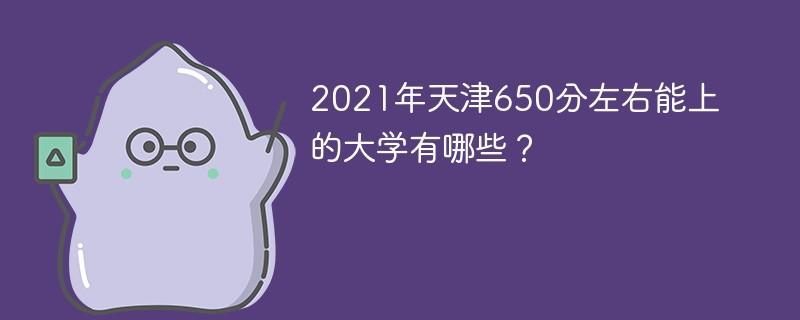 2021年天津650分左右能上的大学有哪些?