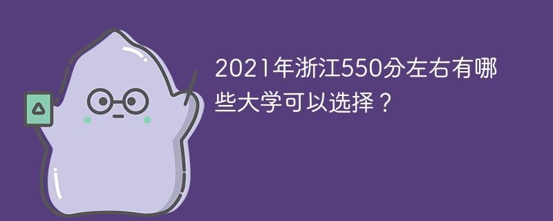 2021年浙江550分左右有哪些大学可以选择?