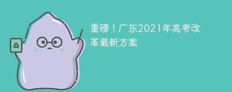 重磅!广东2021年高考改革最新方案