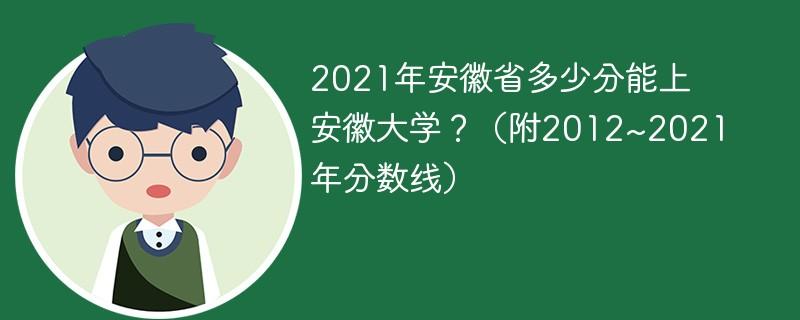 2021年安徽省多少分能上安徽大学?(附2012~2021年分数线)