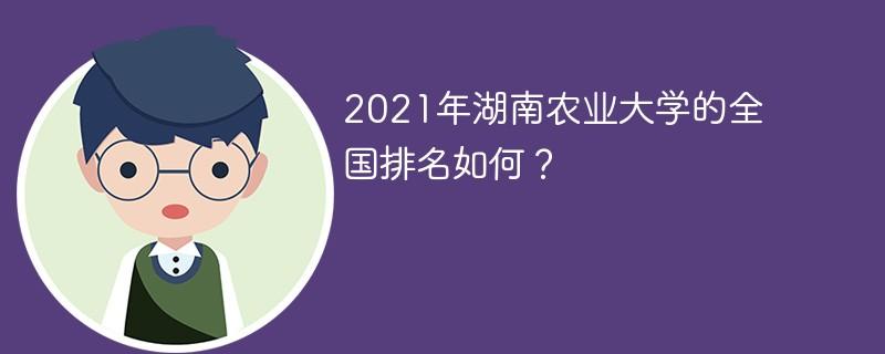 2021年湖南农业大学的全国排名如何?
