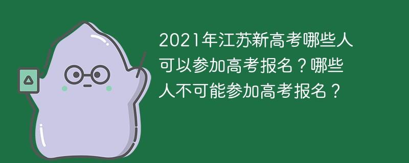 2021年江苏新高考哪些人可以参加高考报名?哪些人不可能参加高考报名?