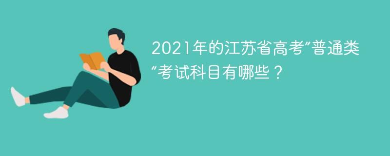 """2021年的江苏省高考""""普通类""""考试科目有哪些?"""
