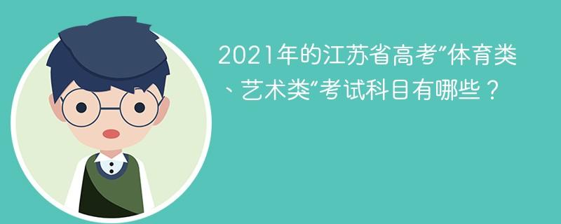 """2021年的江苏省高考""""体育类、艺术类""""考试科目有哪些?"""
