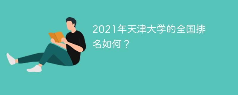 2021年天津大学的全国排名如何?
