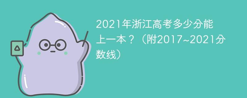 2021年浙江高考多少分能上一本?(附2017~2021分数线)