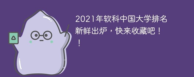 2021年软科中国大学排名新鲜出炉,快来收藏吧!!