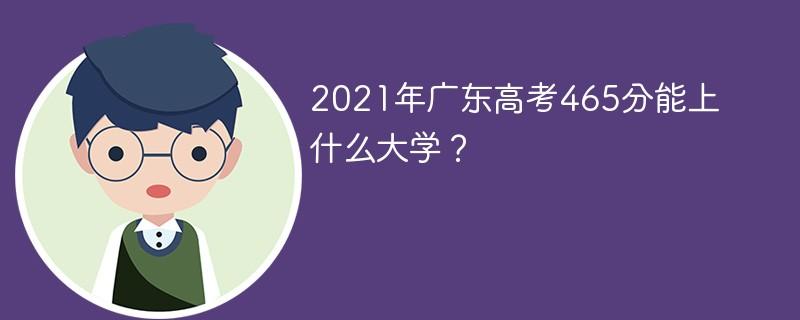 2021年广东高考465分能上什么大学?