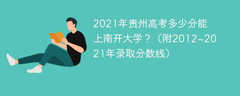 2021年贵州高考多少分能上南开大学?(附2012~2021年录取分数线)