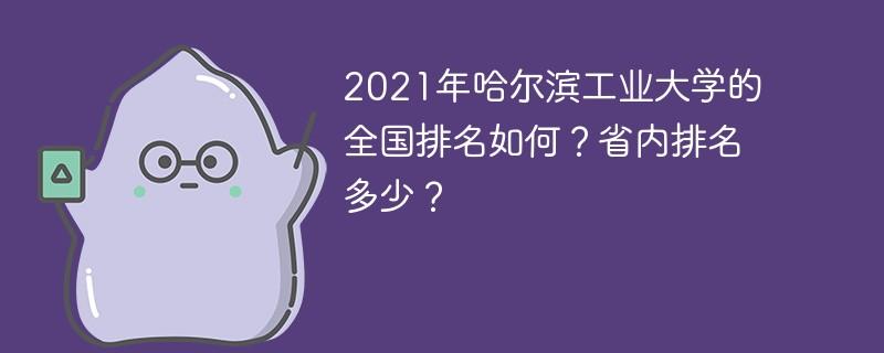 2021年哈尔滨工业大学的全国排名如何?省内排名多少?