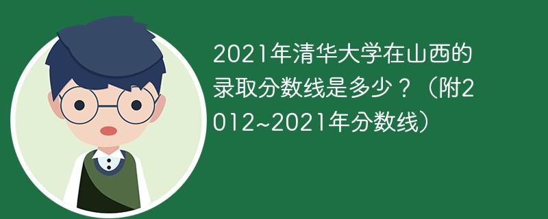 2021年清华大学在山西的录取分数线是多少?(附2012~2021年分数线)