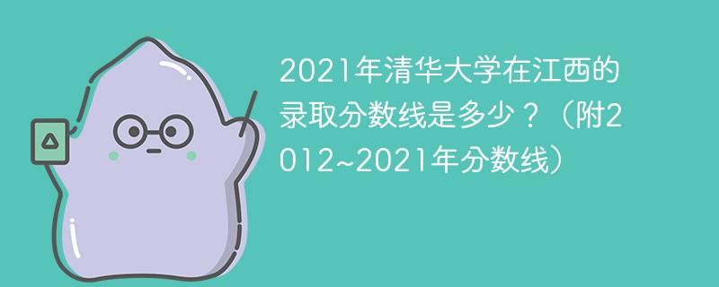2021年清华大学在江西的录取分数线是多少?(附2012~2021年分数线)