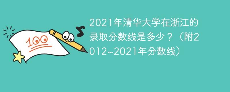2021年清华大学在浙江的录取分数线是多少?(附2012~2021年分数线)