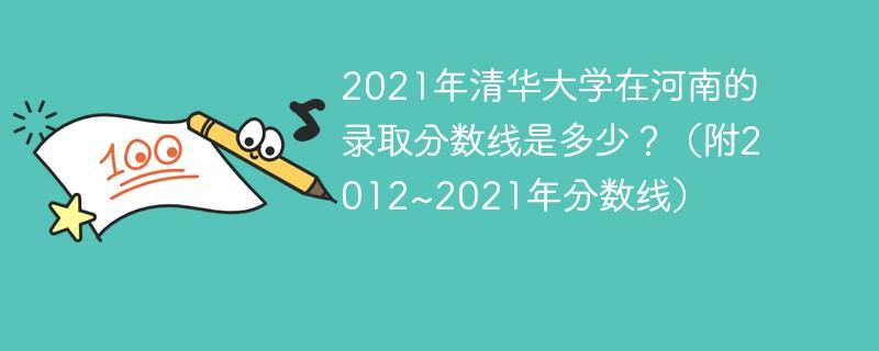 2021年清华大学在河南的录取分数线是多少?(附2012~2021年分数线)