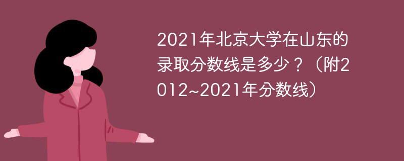 2021年北京大学在山东的录取分数线是多少?(附2012~2021年分数线)